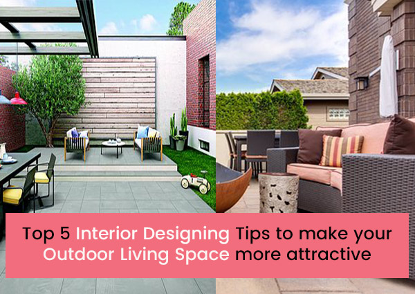 Top 5 Interior Designing Tips to make your Outdoor Living Space more Attractive